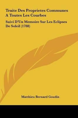 Traite Des Proprietes Communes a Toutes Les Courbes: Suivi D'Un Memoire Sur Les Eclipses de Soleil (1788) by Matthieu Bernard Goudin