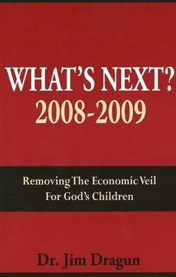 What's Next?: Removing the Economic Veil for God's Children: 2008-2009 by Jim Dragun