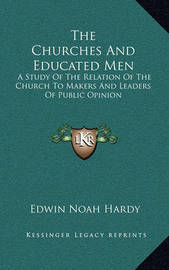 The Churches and Educated Men: A Study of the Relation of the Church to Makers and Leaders of Public Opinion by Edwin Noah Hardy