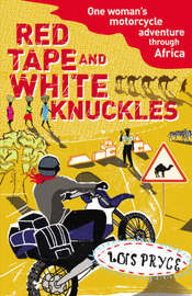 Red Tape and White Knuckles: One Woman's Motorcycle Adventure Through Africa by Lois Pryce