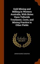 Gold Mining and Milling in Western Australia, with Notes Upon Telluride Treatment, Costs, and Mining Practice in Other Fields by Arthur George Charleton