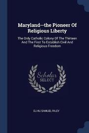 Maryland--The Pioneer of Religious Liberty by Elihu Samuel Riley