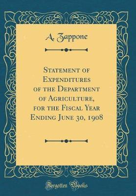 Statement of Expenditures of the Department of Agriculture, for the Fiscal Year Ending June 30, 1908 (Classic Reprint) by A Zappone