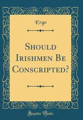 Should Irishmen Be Conscripted? (Classic Reprint) by Ergo Ergo image