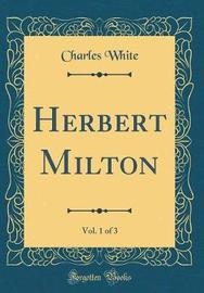Herbert Milton, Vol. 1 of 3 (Classic Reprint) by Charles White image