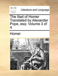 The Iliad of Homer Translated by Alexander Pope, Esq- Volume 3 of 4 by Homer