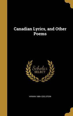 Canadian Lyrics, and Other Poems by Hyman 1889- Edelstein