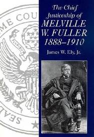 The Chief Justiceship of Melville W. Fuller, 1888-1910 by James W Ely
