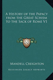A History of the Papacy from the Great Schism to the Sack of Rome V1 by Mandell Creighton