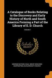 A Catalogue of Books Relating to the Discovery and Early History of North and South America Forming a Part of the Library of E. D. Church; Volume 1 by George Watson Cole