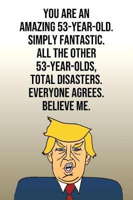 You Are An Amazing 53-Year-Old Simply Fantastic All the Other 53-Year-Olds Total Disasters Everyone Agrees Believe Me by Laugh House Press