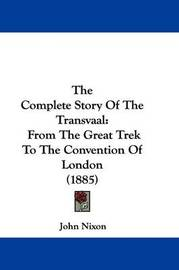The Complete Story of the Transvaal: From the Great Trek to the Convention of London (1885) by John Nixon