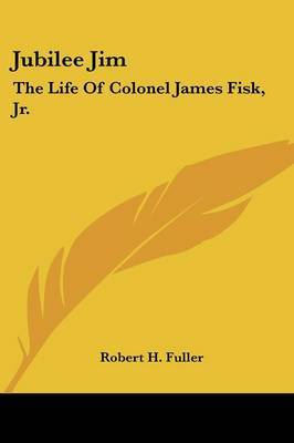 Jubilee Jim: The Life of Colonel James Fisk, JR. by Robert H Fuller image
