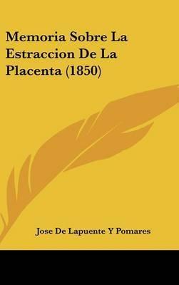 Memoria Sobre La Estraccion de La Placenta (1850) by Jose De Lapuente y Pomares
