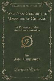 Wau-Nan-Gee, or the Massacre at Chicago by (John) Richardson