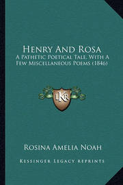 Henry and Rosa: A Pathetic Poetical Tale, with a Few Miscellaneous Poems (1846) by Rosina Amelia Noah