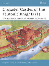 Crusader Castles of the Teutonic Knights (1) AD 1230-1466 by S.R. Turnbull