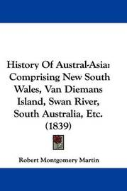 History Of Austral-Asia: Comprising New South Wales, Van Diemans Island, Swan River, South Australia, Etc. (1839) by Robert Montgomery Martin