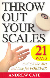 Throw Out Your Scales: 21 Ways to Ditch The Diet and Lose Fat Forever by Andrew Cate image