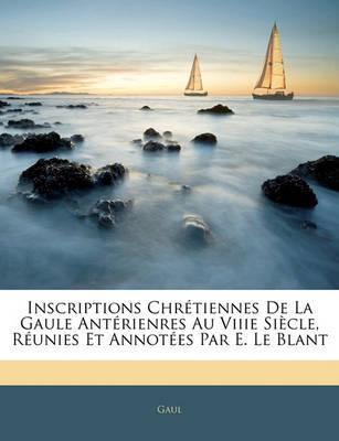 Inscriptions Chrtiennes de La Gaule Antrienres Au Viiie Sicle, Runies Et Annotes Par E. Le Blant by Gaul image