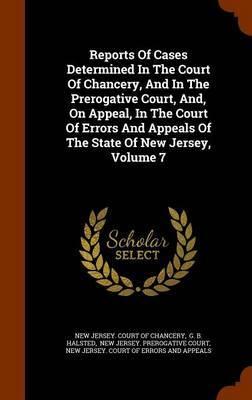 Reports of Cases Determined in the Court of Chancery, and in the Prerogative Court, And, on Appeal, in the Court of Errors and Appeals of the State of New Jersey, Volume 7
