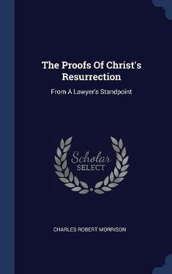The Proofs of Christ's Resurrection by Charles Robert Morrison