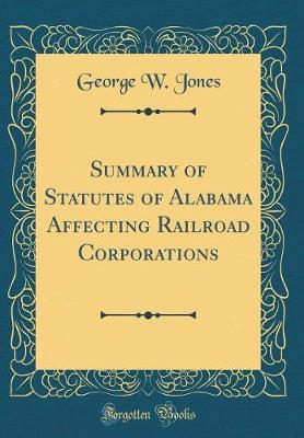 Summary of Statutes of Alabama Affecting Railroad Corporations (Classic Reprint) by George W. Jones