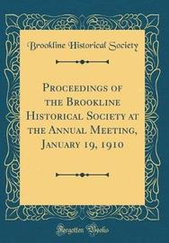 Proceedings of the Brookline Historical Society at the Annual Meeting, January 19, 1910 (Classic Reprint) by Brookline Historical Society