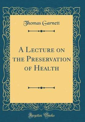 A Lecture on the Preservation of Health (Classic Reprint) by Thomas Garnett