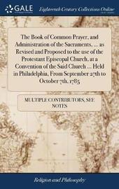 The Book of Common Prayer, and Administration of the Sacraments, ... as Revised and Proposed to the Use of the Protestant Episcopal Church, at a Convention of the Said Church ... Held in Philadelphia, from September 27th to October 7th, 1785 by Multiple Contributors image