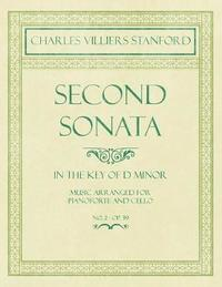Second Sonata - In the Key of D Minor - Music Arranged for Pianoforte and Cello - No. 2 - Op.39 by Charles Villiers Stanford