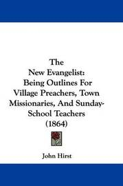 The New Evangelist: Being Outlines for Village Preachers, Town Missionaries, and Sunday-School Teachers (1864) by John Hirst image