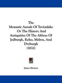 The Monastic Annals Of Teviotdale: Or The History And Antiquities Of The Abbeys Of Jedburgh, Kelso, Melros, And Dryburgh (1832) by James Morton