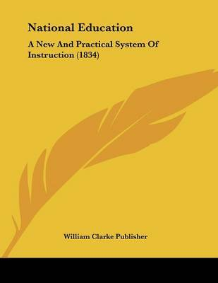 National Education: A New and Practical System of Instruction (1834) by Clarke Publisher William Clarke Publisher image