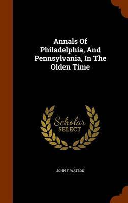 Annals of Philadelphia, and Pennsylvania, in the Olden Time by John F Watson