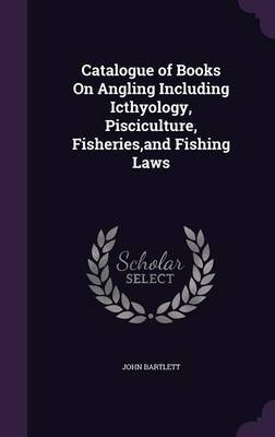 Catalogue of Books on Angling Including Icthyology, Pisciculture, Fisheries, and Fishing Laws by John Bartlett