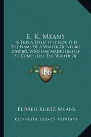 E. K. Means E. K. Means: Is This a Title? It Is Not, It Is the Name of a Writer of Neis This a Title? It Is Not, It Is the Name of a Writer of Negro Stories, Who Has Made Himself So Completely the Writer Ogro Stories, Who Has Made Himself So Completely th by Eldred Kurtz Means