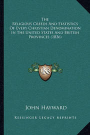 The Religious Creeds and Statistics of Every Christian Denomination in the United States and British Provinces (1836) by John Hayward