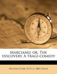 Marciano; Or, the Discovery. a Tragi-Comedy by William Clark