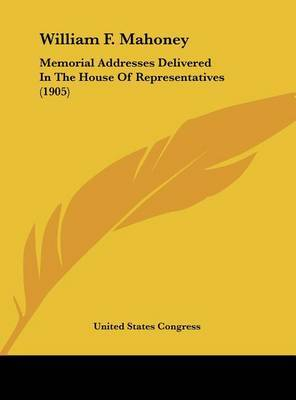 William F. Mahoney: Memorial Addresses Delivered in the House of Representatives (1905) by States Congress United States Congress image