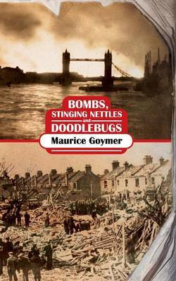 Bombs, Stinging Nettles and Doodlebugs by Maurice, Goymer