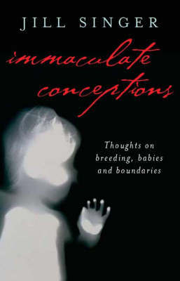 Immaculate Conceptions: True Stories About the Extraordinary Things Ordinary People Do to Have Babies by Jill Singer