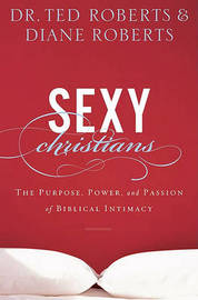 Sexy Christians: The Purpose, Power, and Passion of Biblical Intimacy by Ted Roberts image
