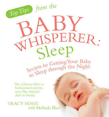 Top Tips from the Baby Whisperer - Sleep: Secrets to Getting Your Baby to Sleep Through the Night by Melinda Blau