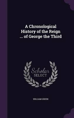 A Chronological History of the Reign ... of George the Third by William Green