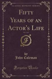 Fifty Years of an Actor's Life, Vol. 1 of 2 (Classic Reprint) by John Coleman