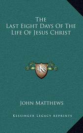 The Last Eight Days of the Life of Jesus Christ by John Matthews