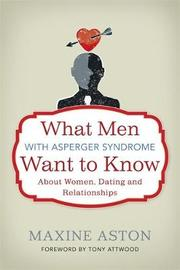 What Men with Asperger Syndrome Want to Know About Women, Dating and Relationships by Maxine C Aston