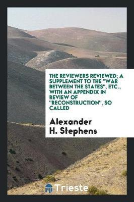 The Reviewers Reviewed; A Supplement to the War Between the States, Etc., with an Appendix in Review of Reconstruction, So Called by Alexander H Stephens