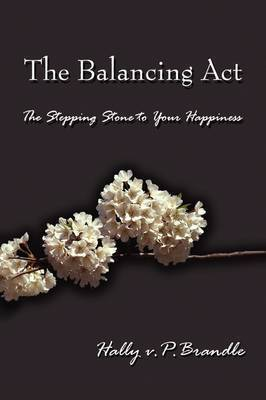The Balancing Act: The Stepping Stone to Your Happiness by Hally V P Brandle